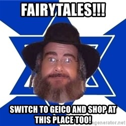 Advice Jew - fairytales!!! switch to geico and shop at this place too!