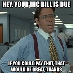 Bill Lumbergh - Hey, your iHC bill is due If you could pay that, that would be great, thanks