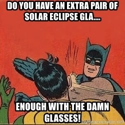 batman slap robin - Do you have an extra pair of solar eclipse GLA.... Enough with the damn glasses!