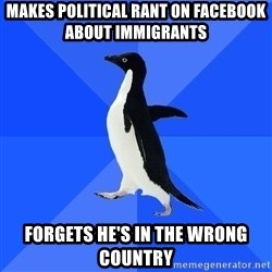 Socially Awkward Penguin - makes political rant on facebook about immigrants forgets he's in the wrong country