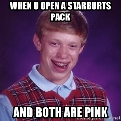 Bad Luck Brian - When u open a starburts pack And both are pInk
