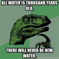 Philosoraptor - All water is thousand yeArs olD. There will never be new water.