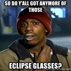 Y'all got anymore - so do y'all got anymore of those eclipse glasses?