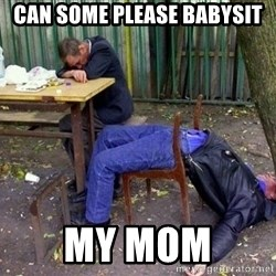 drunk - Can some please babysit My mom