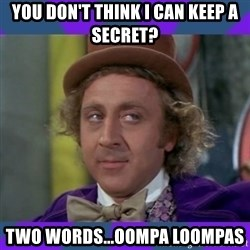 Sarcastic Wonka - you don't think i can keep a secret? Two words...Oompa Loompas