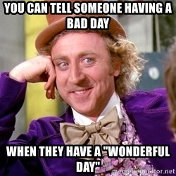 """Willy Wonka - You can tell someone having a BAD day When they have a """"wonderful day"""""""