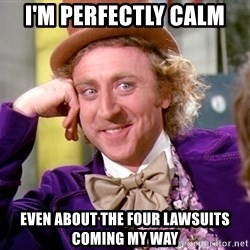 Willy Wonka - I'm perfectly calm Even about the four lawsuits coming my way