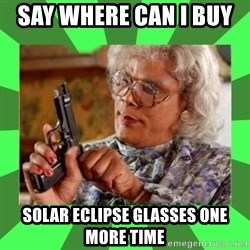 Madea - Say where can i buy   SOLAR ECLIPSE GLASSES ONE MORE TIME