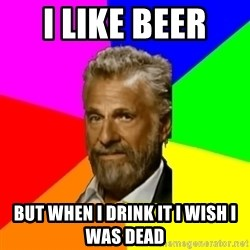 The Most Interesting Man In The World - I like beEr  But when i drink it i wish i was dead