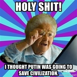 old lady - HOlY Shit! I thought Putin was going to save civilization.