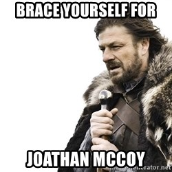 Winter is Coming - BrAce YOurself for  Joathan mccoy