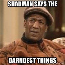 Confused Bill Cosby  - SHADMAN SAYS THE Darndest things