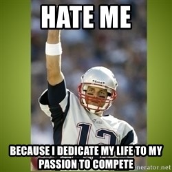 tom brady - Hate me because i dedicate my life to my passion to compete