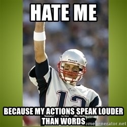 tom brady - hate me because my actions speak louder than words