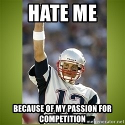 tom brady - hate me  because of my passion for competition