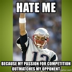 tom brady - hate me  because my passion for competition outmatches my opponent