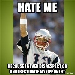 tom brady - Hate me because i never disrespect or underestimate my opponent