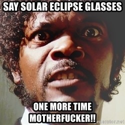 Mad Samuel L Jackson - Say solar eclipse glasses  One more time motherfucker!!