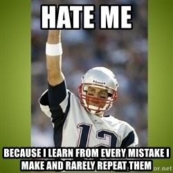 tom brady - hate me because i learn from every mistake i make and rarely repeat them