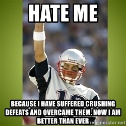 tom brady - hate me  because i have suffered crushing defeats and overcame them. now i am better than ever
