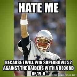 tom brady - hate me because i will win superbowl 52 against the raiders with a record of 19-0