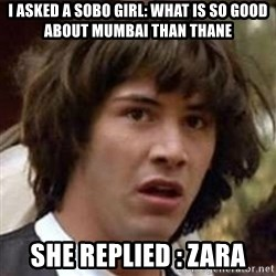 Conspiracy Keanu - I asked a sobo girl: what is so good about mumbai than thane She replied : zara