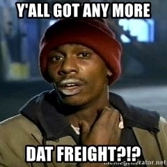 Y'all got anymore - Y'all got any more  Dat freight?!?