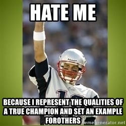 tom brady - hate me because i represent the qualities of a true champion and set an example forothers