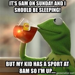 Kermit The Frog Drinking Tea - It's 6am on sunday and i should be sleeping!  But my kid has a sport at 8am so i'm up....