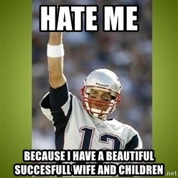 tom brady - hate me  because i have a beautiful succesfull wife and children