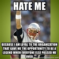 tom brady - hate me  because i am loyal to the organization that gave me the opportunity to be a legend when everyone else passed me over