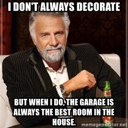 The Most Interesting Man In The World - I don't always decorate But when I do, the garage is always the best room in the house.