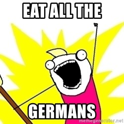 X ALL THE THINGS - EAT ALL the germans
