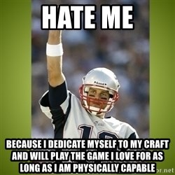 tom brady - hate me because i dedicate myself to my craft and will play the game i love for as long as i am physically capable
