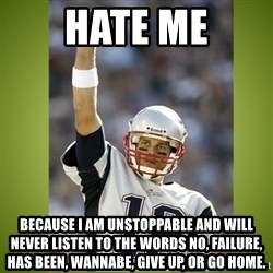 tom brady - hate me because i am unstoppable and will never listen to the words no, failure, has been, wannabe, give up, or go home.