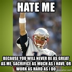 tom brady - hate me because you will never be as great as me, sacrifice as much as i have, or work as hard as i do
