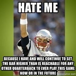 tom brady - hate me because i have and will continue to set the bar higher than is reachable for any other quarterback to ever play this game now or in the future