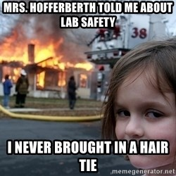 Disaster Girl - Mrs. Hofferberth told me about lab safety i never brought in a hair tie