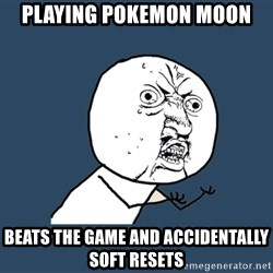 Y U No - Playing Pokemon moon Beats the game and accidentally soft resets