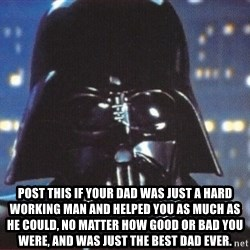 Darth Vader -  Post this if your dad was just a hard working man and helped you as much as he could, no matter how good or bad you were, and was just the best dad ever.