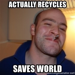 Good Guy Greg - ACTUALLY RECYCLES saves world