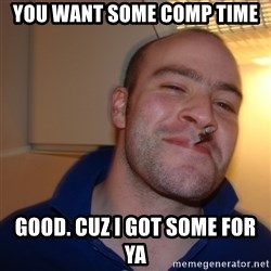 Good Guy Greg - You want some comp time Good. Cuz i got some for yA