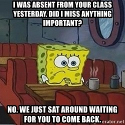 Coffee shop spongebob - I was absent from your class yesterday. Did I miss anything important? No. We just sat around waiting for you to come back.