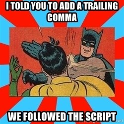 Batman Bitchslap - I told you to add a trailing comma We followed the script