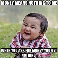 Niño Malvado - Evil Toddler - Money means nothing to me WHEN YOU ASK FOR MONEY, YOU GET NOTHING.