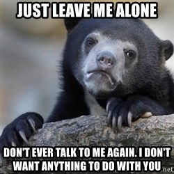 Confession Bear - Just leave me alone Don't ever talk to me again. I don't want anything to do with you