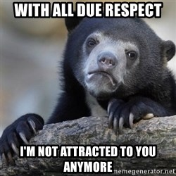 Confession Bear - with all due respect I'm not attracted to you anymore