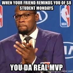 KD you the real mvp f - When your friend reminds you of $8 Student Mondays You Da Real MVP