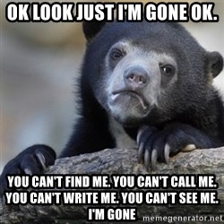 Confession Bear - Ok look just I'm gone ok. you can't find me. You can't call me. You can't write me. You can't see me. I'M GONE