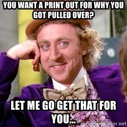 Willy Wonka - You want a print out for why you got pulled over? Let me go get that for you...